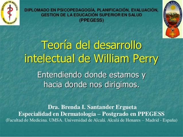 Teoría del desarrollointelectual de William PerryEntendiendo donde estamos yhacia donde nos dirigimos.Dra. Brenda I. Santa...