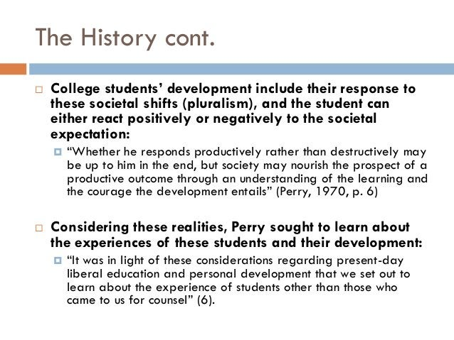 The History cont.   College students' development include their response to    these societal shifts (pluralism), and the...