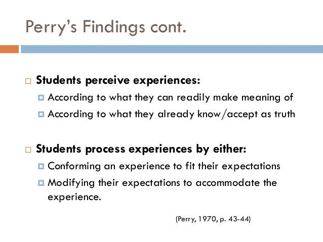 """Perry""""s Findings cont.   Students perceive experiences:     According to what they can readily make meaning of     Acco..."""