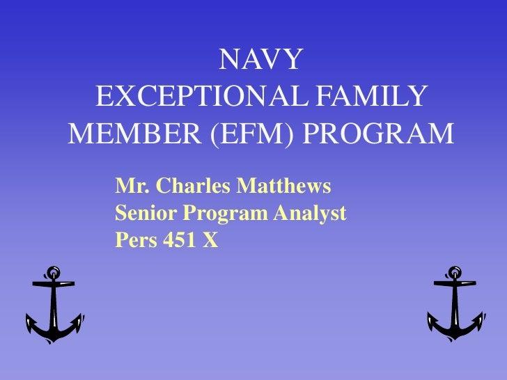 NAVYEXCEPTIONAL FAMILY MEMBER (EFM) PROGRAM<br />Mr. Charles Matthews<br />Senior Program Analyst<br />Pers 451 X<br />