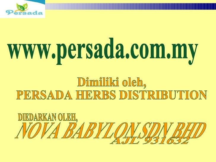 DIEDARKAN OLEH,  Dimiliki oleh, PERSADA HERBS DISTRIBUTION  www.persada.com.my NOVA BABYLON SDN BHD  AJL 931632