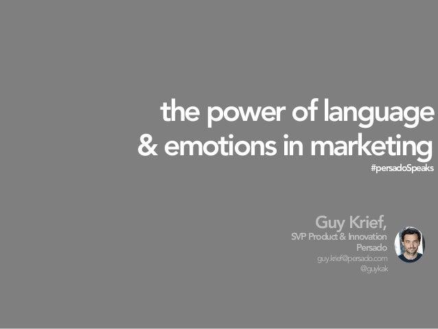 the power of language & emotions in marketing #persadoSpeaks  Guy Krief, SVPProduct&Innovation Persado guy.krief@persado.c...