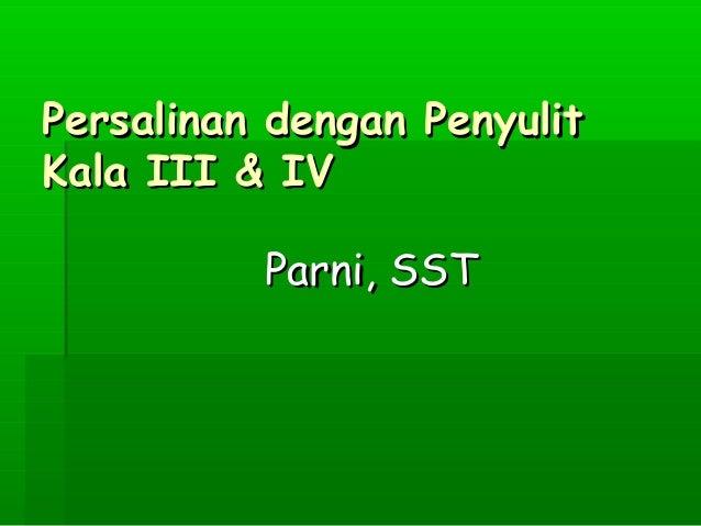 Persalinan dengan PenyulitPersalinan dengan PenyulitKala III & IVKala III & IVParni, SSTParni, SST