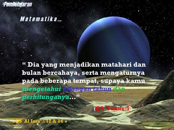 """Pembelajaran       M a t e m a t i k a ....        """" Dia yang menjadikan matahari dan        bulan bercahaya, serta mengat..."""