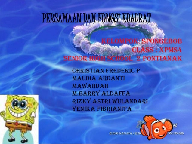 PERSAMAAN DAN FUNGSI KUADRAT Kelompok: spongebob Class : Xpms4 Senior high school 2 pontianak CHRISTIAN FREDERIC P MAUDIA ...