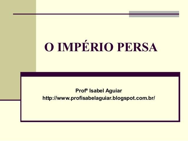 O IMPÉRIO PERSA             Profª Isabel Aguiarhttp://www.profisabelaguiar.blogspot.com.br/