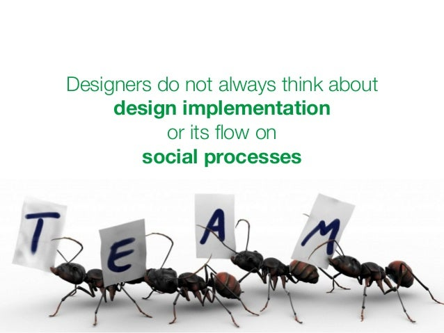 Designers do not always think about  design implementation  or its flow on  social processes