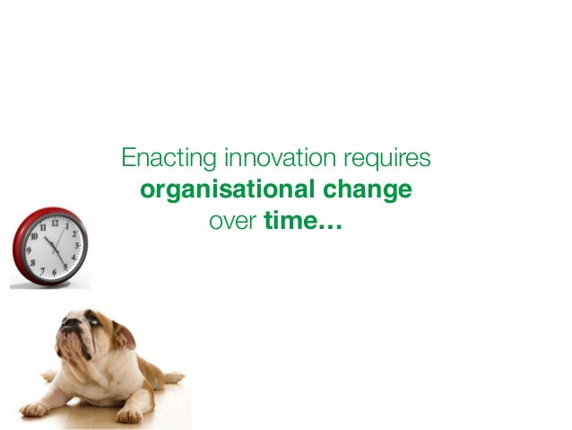 Enacting innovation requires  organisational change  over time…
