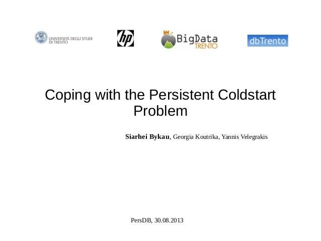 Coping with the Persistent Coldstart Problem Siarhei Bykau, Georgia Koutrika, Yannis Velegrakis PersDB, 30.08.2013