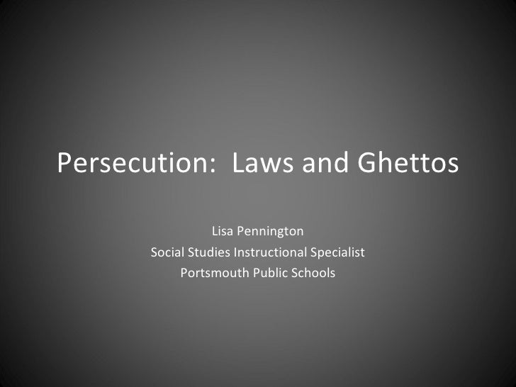 Persecution:  Laws and Ghettos Lisa Pennington Social Studies Instructional Specialist Portsmouth Public Schools