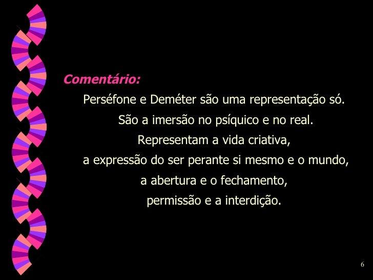 Comentário: Perséfone e Deméter são uma representação só.  São a imersão no psíquico e no real. Representam a vida criativ...