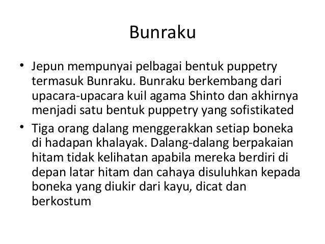 Bunraku • Jepun mempunyai pelbagai bentuk puppetry termasuk Bunraku. Bunraku berkembang dari upacara-upacara kuil agama Sh...