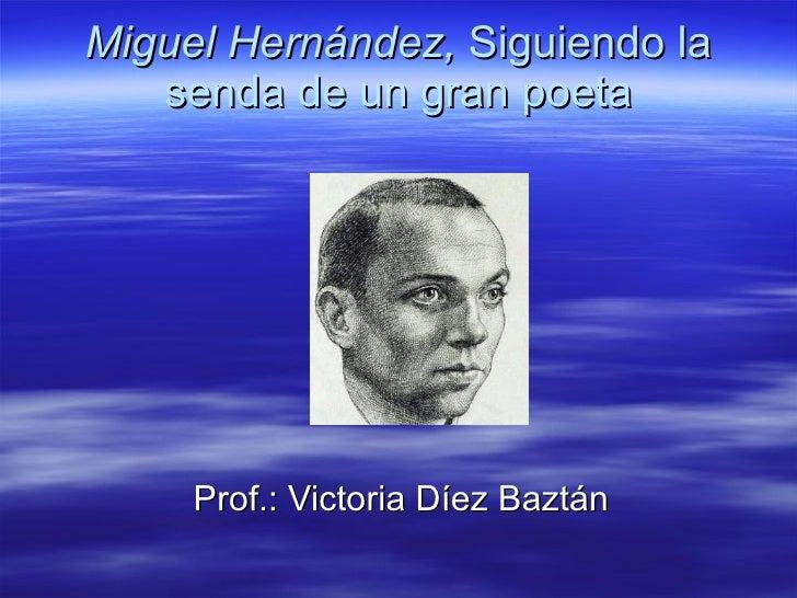 Miguel Hernández,  Siguiendo la senda de un gran poeta Prof.: Victoria Díez Baztán