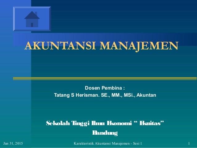 Karakteristik Akuntansi Manajemen - Sesi 1 1Jan 31, 2015 AKUNTANSI MANAJEMEN Dosen Pembina : Tatang S Herisman. SE., MM., ...