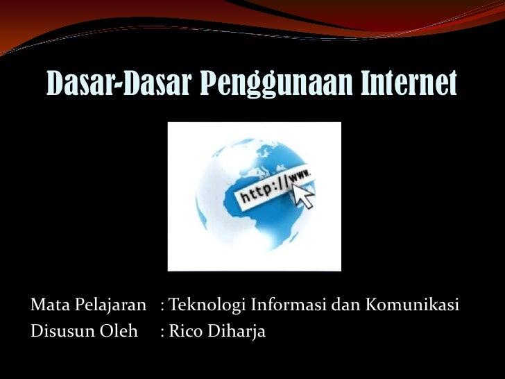 Dasar-Dasar Penggunaan InternetMata Pelajaran : Teknologi Informasi dan KomunikasiDisusun Oleh : Rico Diharja