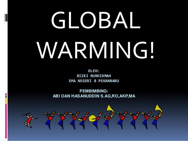 GLOBALWARMING!                OLEH:           RIZKI NURHIKMAH       SMA NEGERI 8 PEKANBARU            PEMBIMBING: ABI OAN ...