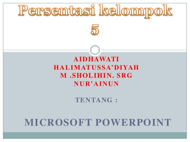 AIDHAWATI HALIMATUSSA'DIYAH M .SHOLIHIN. SRG NUR'AINUN TENTANG : MICROSOFT POWERPOINT