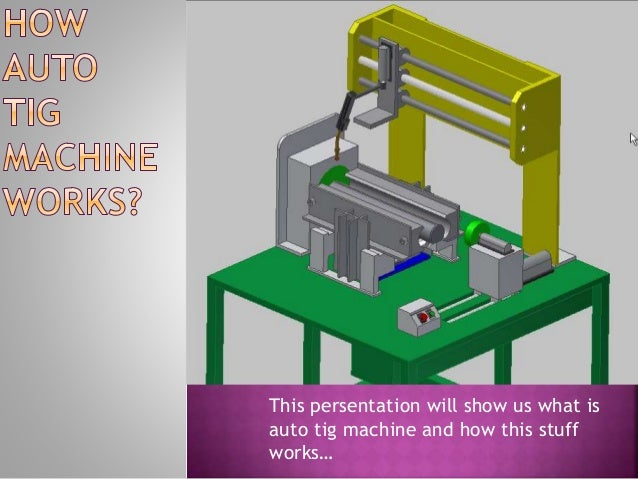 This persentation will show us what is auto tig machine and how this stuff works…