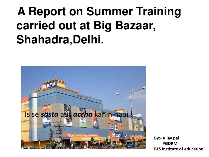 A Report on Summer Training<br />   carried out at Big Bazaar, <br />   Shahadra,Delhi. <br />Is se sastaauracchakahinnahi...