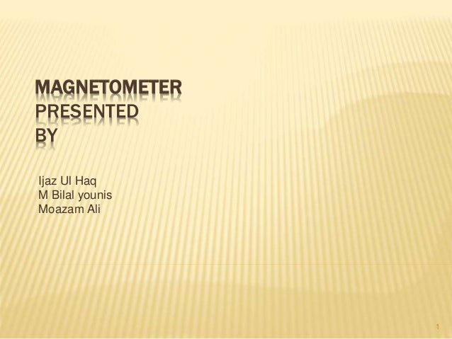 MAGNETOMETER PRESENTED BY Ijaz Ul Haq M Bilal younis Moazam Ali 1