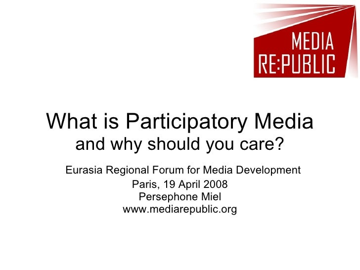 What is Participatory Media   and why should you care?  Eurasia Regional Forum for Media Development               Paris, ...