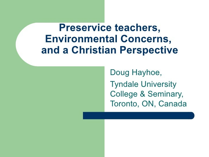 Preservice teachers, Environmental Concerns,and a Christian Perspective             Doug Hayhoe,             Tyndale Unive...