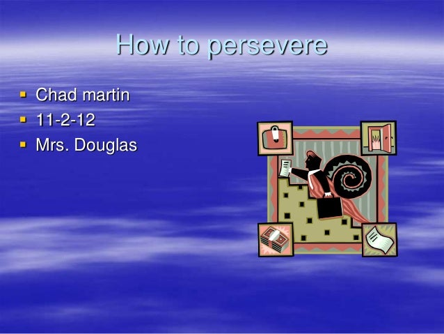 How to persevere Chad martin 11-2-12 Mrs. Douglas