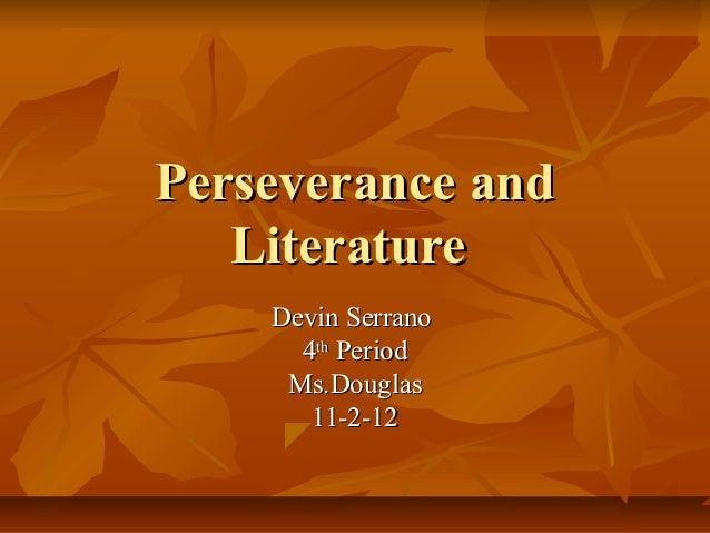 Perseverance and   Literature    Devin Serrano      4th Period     Ms.Douglas       11-2-12