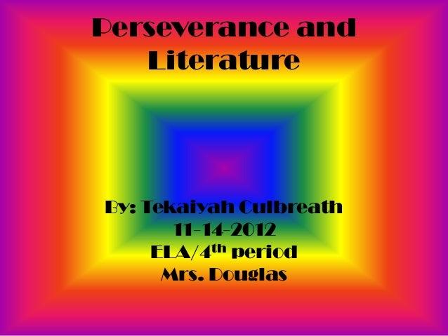 Perseverance and   LiteratureBy: Tekaiyah Culbreath       11-14-2012     ELA/4th period      Mrs. Douglas