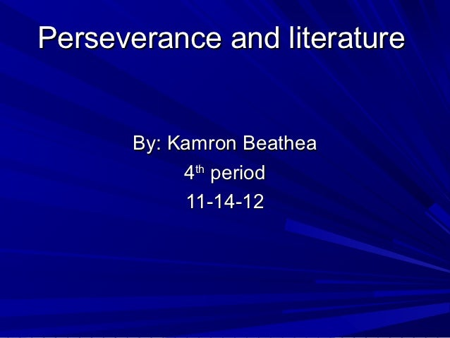 Perseverance and literature      By: Kamron Beathea           4th period           11-14-12