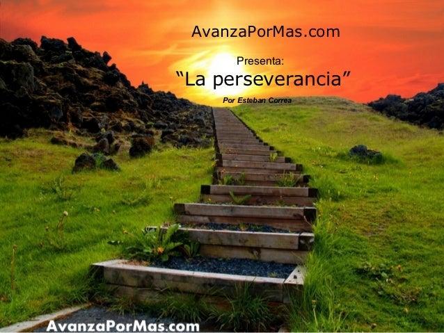 """AvanzaPorMas.com       Presenta:""""La perseverancia""""    Por Esteban Correa"""