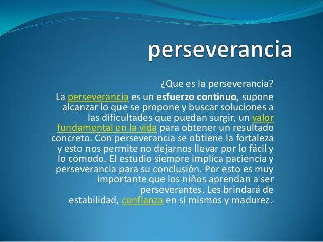 ¿Que es la perseverancia? La perseverancia es un esfuerzo continuo, supone   alcanzar lo que se propone y buscar solucione...