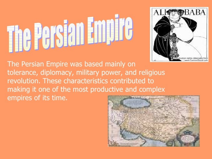 The Persian Empire The Persian Empire was based mainly on tolerance, diplomacy, military power, and religious revolution. ...