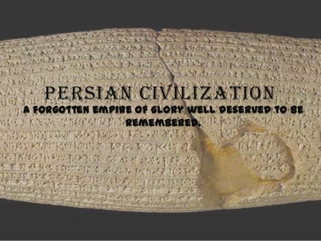 PERSIAN CIVILIZATION  A forgotten empire of glory well deserved to be remembered.