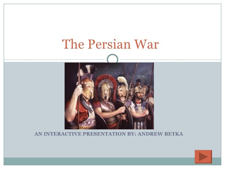 AN INTERACTIVE PRESENTATION BY: ANDREW BETKA The Persian War