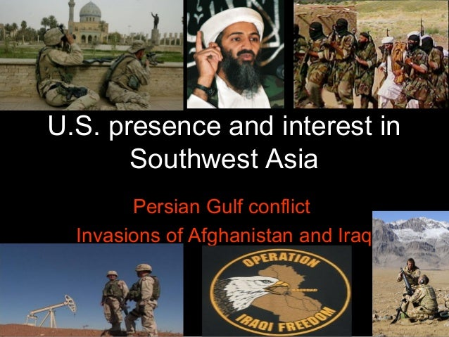 U.S. presence and interest in Southwest Asia Persian Gulf conflict Invasions of Afghanistan and Iraq