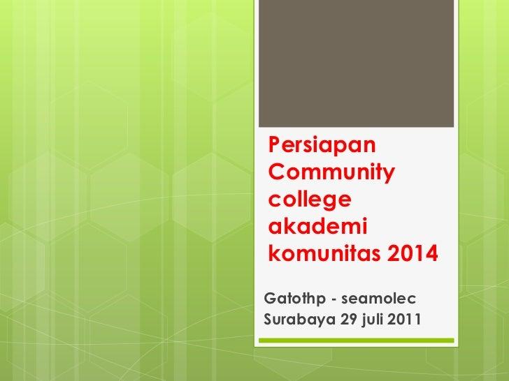 PersiapanCommunity college akademikomunitas 2014<br />Gatothp - seamolec<br />Surabaya 29 juli 2011<br />