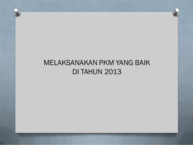 MELAKSANAKAN PKM YANG BAIK      DI TAHUN 2013