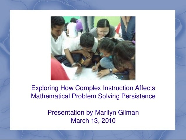 Exploring How Complex Instruction Affects     Mathematical Problem Solving Persistence         Presentation by Marilyn Gil...