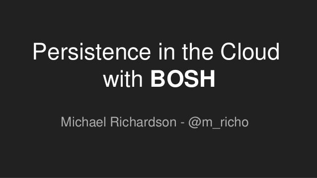 Persistence in the Cloud with BOSH Michael Richardson - @m_richo