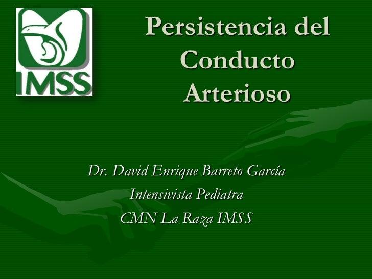 Persistencia del Conducto Arterioso<br />Dr. David Enrique Barreto García<br />Intensivista Pediatra<br />CMN La Raza IMSS...