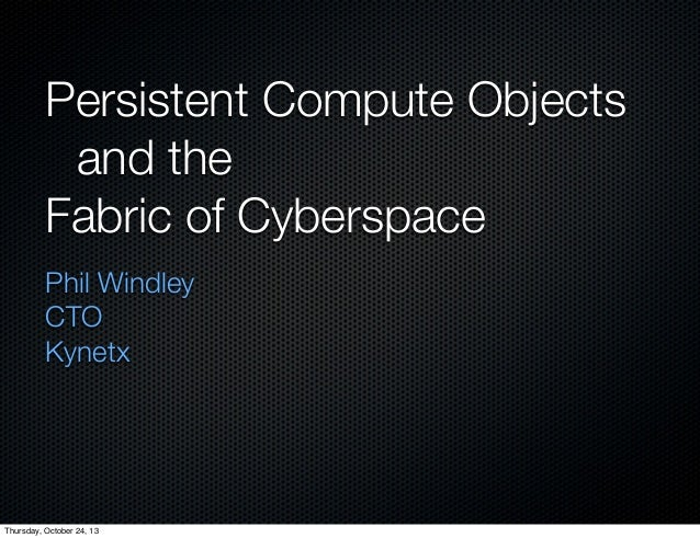 Persistent Compute Objects 	 and the Fabric of Cyberspace Phil Windley CTO Kynetx  Thursday, October 24, 13