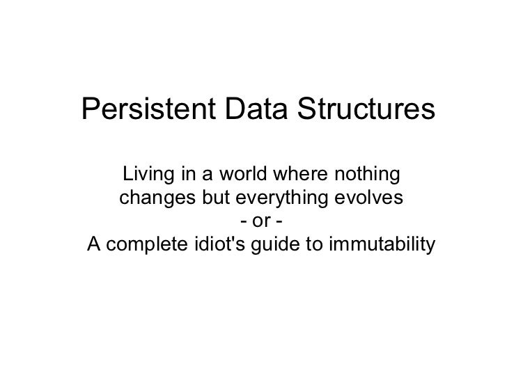 Persistent Data Structures    Living in a world where nothing   changes but everything evolves                  - or -A co...