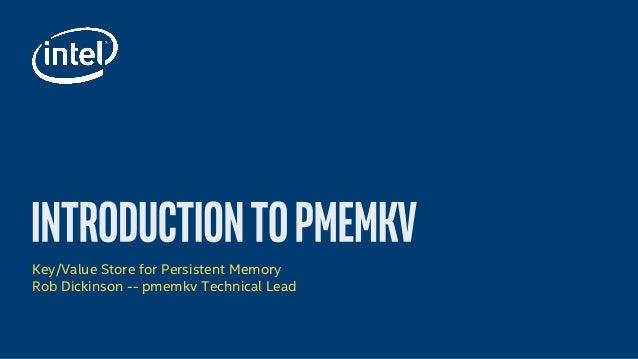 Key/Value Store for Persistent Memory Rob Dickinson -- pmemkv Technical Lead