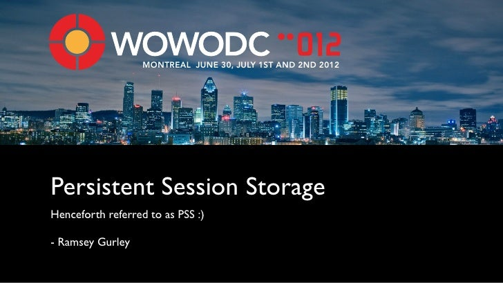 MONTREAL JUNE 30, JULY 1ST AND 2ND 2012Persistent Session StorageHenceforth referred to as PSS :)- Ramsey Gurley