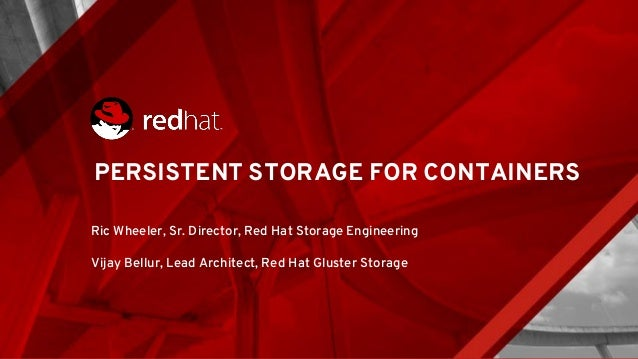 PERSISTENT STORAGE FOR CONTAINERS Ric Wheeler, Sr. Director, Red Hat Storage Engineering Vijay Bellur, Lead Architect, Red...