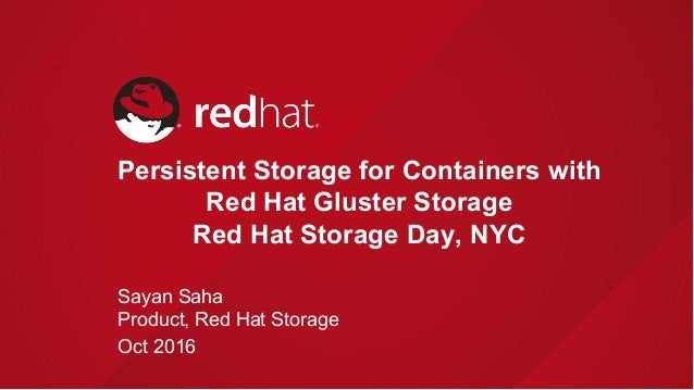 Persistent Storage for Containers with Red Hat Gluster Storage Red Hat Storage Day, NYC Sayan Saha Product, Red Hat Storag...