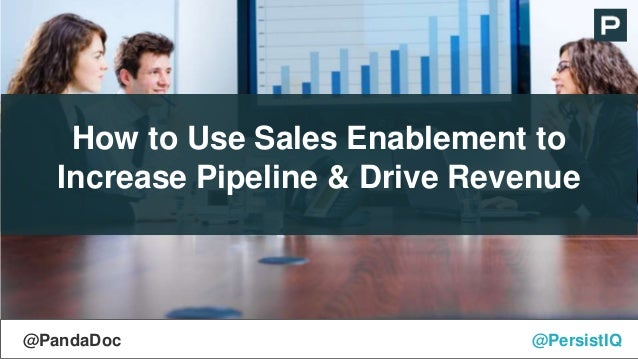 How to Use Sales Enablement to Increase Pipeline & Drive Revenue @PersistIQ@PandaDoc