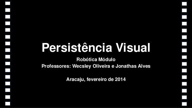Persistência Visual Robótica Módulo Professores: Wecsley Oliveira e Jonathas Alves Aracaju, fevereiro de 2014