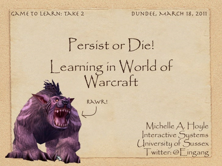 Game To Learn: Take 2           Dundee, March 18, 2011                Persist or Die!           Learning in World of      ...